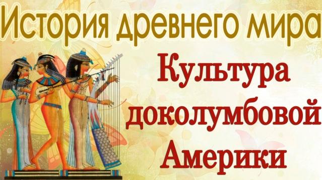 Культура доколумбовой америки. История древнего мира