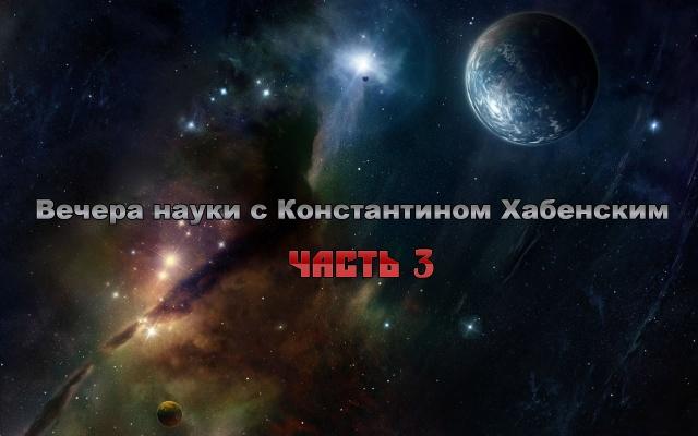Вечера науки с Константином Хабенским (3-часть)