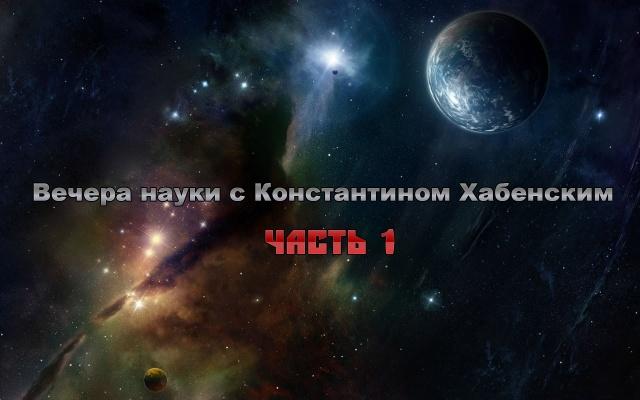 Вечера науки с Константином Хабенским (1-часть)