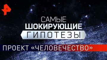 Проект «Человечество». Самые шокирующие гипотезы (24.05.2019)