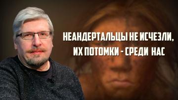 Неандертальцы не исчезли, их потомки - среди нас. Сергей Савельев