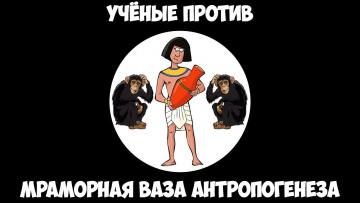 Учёные против - Мраморная ваза Антропогенеза