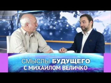 Смыслы будущего с Михаилом Величко. Часть II