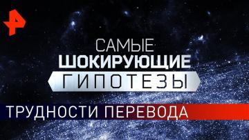 Трудности перевода. Самые шокирующие гипотезы (11.09.2019).