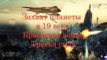Захват планеты в 19 веке. Крымская война. Третья Сила.